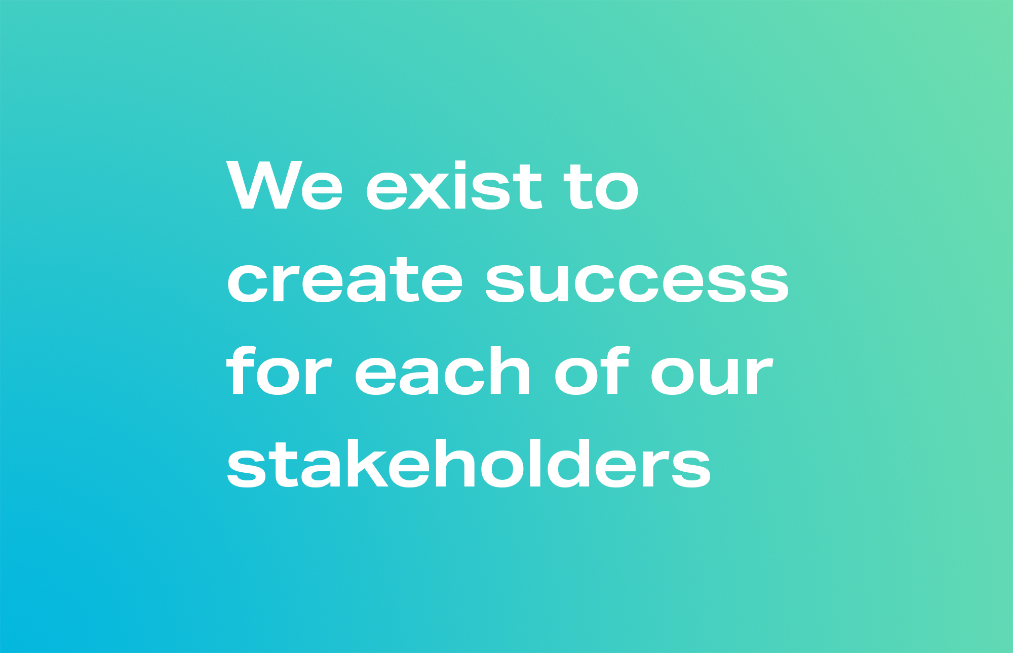We exist to create success for each of our stakeholders